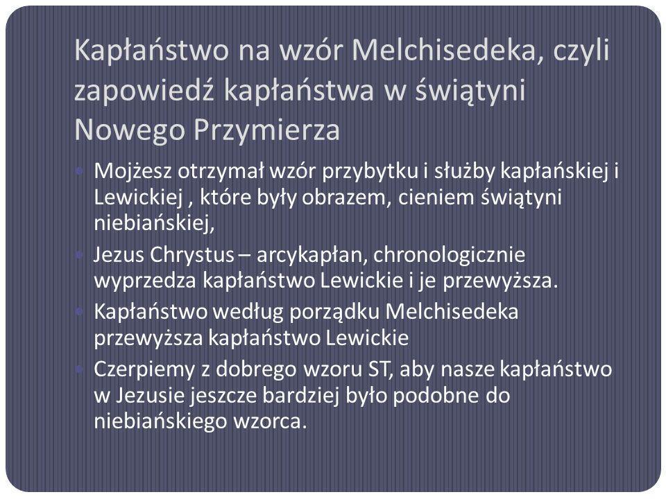 Kapłaństwo na wzór Melchisedeka, czyli zapowiedź kapłaństwa w świątyni Nowego Przymierza Mojżesz otrzymał wzór przybytku i służby kapłańskiej i Lewick