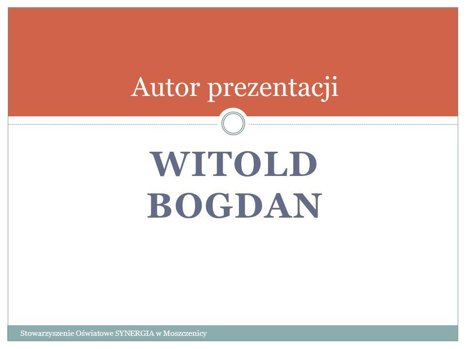 WITOLD BOGDAN Autor prezentacji Stowarzyszenie Oświatowe SYNERGIA w Moszczenicy