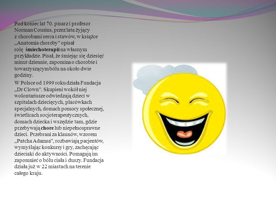 Śmiechoterapia jest dziedziną stosunkowo młodą. Jej terapeutyczne właściwości dostrzegł jako pierwszy i zastosował w latach 60. amerykański lekarz, pe
