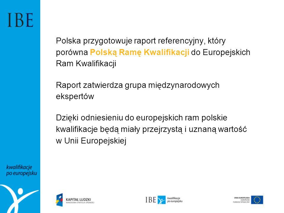 Polska przygotowuje raport referencyjny, który porówna Polską Ramę Kwalifikacji do Europejskich Ram Kwalifikacji Raport zatwierdza grupa międzynarodowych ekspertów Dzięki odniesieniu do europejskich ram polskie kwalifikacje będą miały przejrzystą i uznaną wartość w Unii Europejskiej