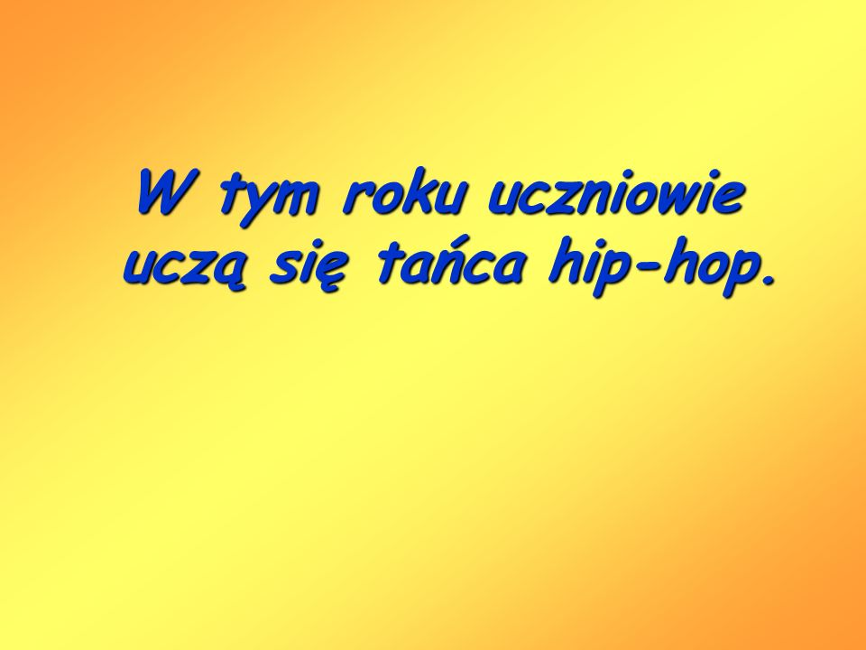 W tym roku uczniowie uczą się tańca hip-hop.