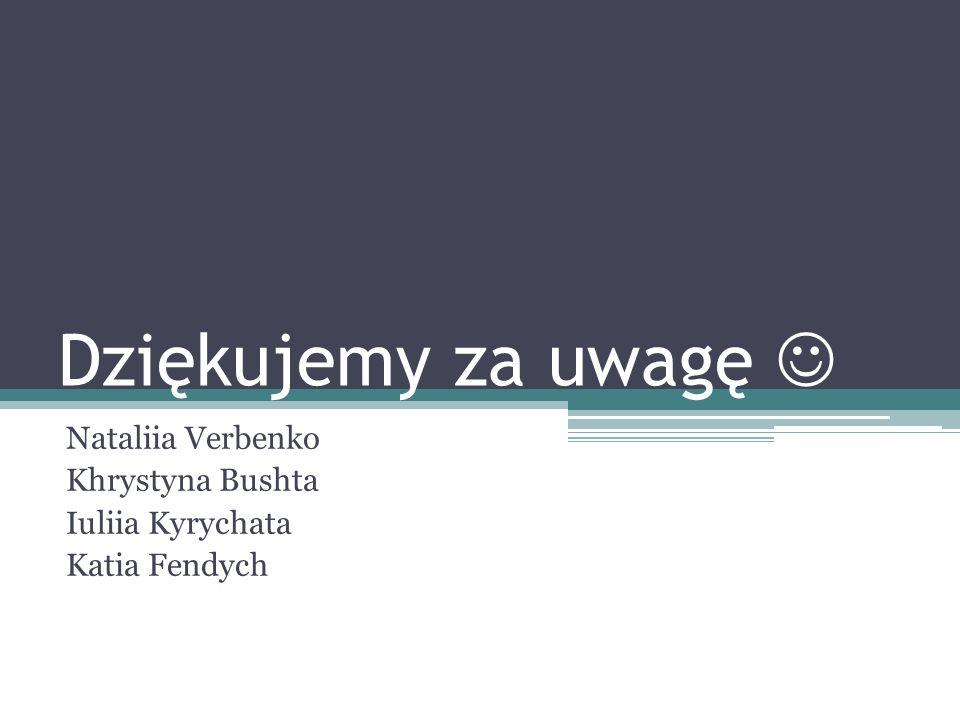 Dziękujemy za uwagę Nataliia Verbenko Khrystyna Bushta Iuliia Kyrychata Katia Fendych