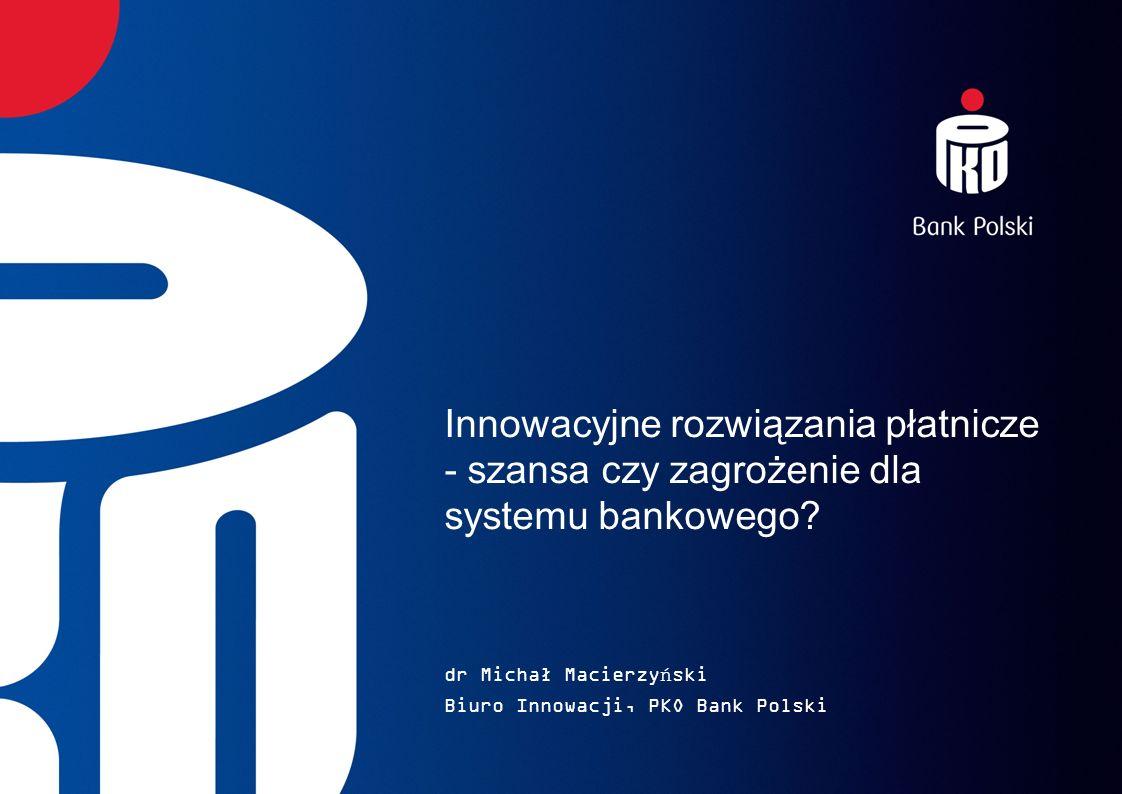 Innowacyjne rozwiązania płatnicze - szansa czy zagrożenie dla systemu bankowego? dr Michał Macierzyński Biuro Innowacji, PKO Bank Polski