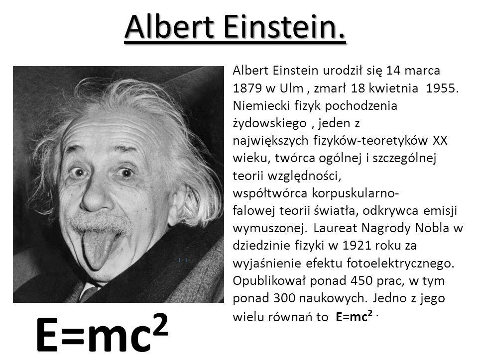 Albert Einstein.Albert Einstein urodził się 14 marca 1879 w Ulm, zmarł 18 kwietnia 1955.