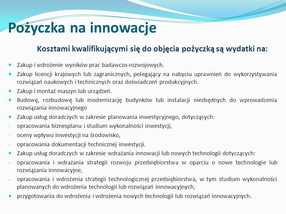 Pożyczka na innowacje Kosztami kwalifikującymi się do objęcia pożyczką są wydatki na: Zakup i wdrożenie wyników prac badawczo-rozwojowych.