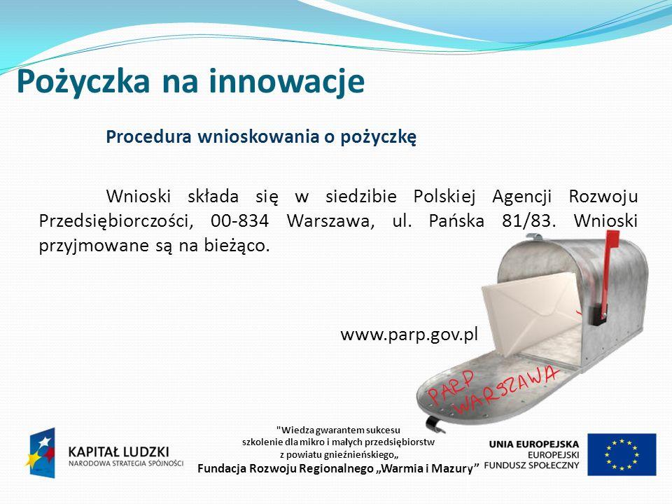 Pożyczka na innowacje Procedura wnioskowania o pożyczkę Wnioski składa się w siedzibie Polskiej Agencji Rozwoju Przedsiębiorczości, 00-834 Warszawa, ul.
