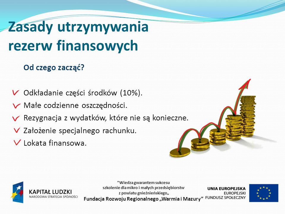 Zasady utrzymywania rezerw finansowych Wiedza gwarantem sukcesu szkolenie dla mikro i małych przedsiębiorstw z powiatu gnieźnieńskiego Fundacja Rozwoju Regionalnego Warmia i Mazury Od czego zacząć.