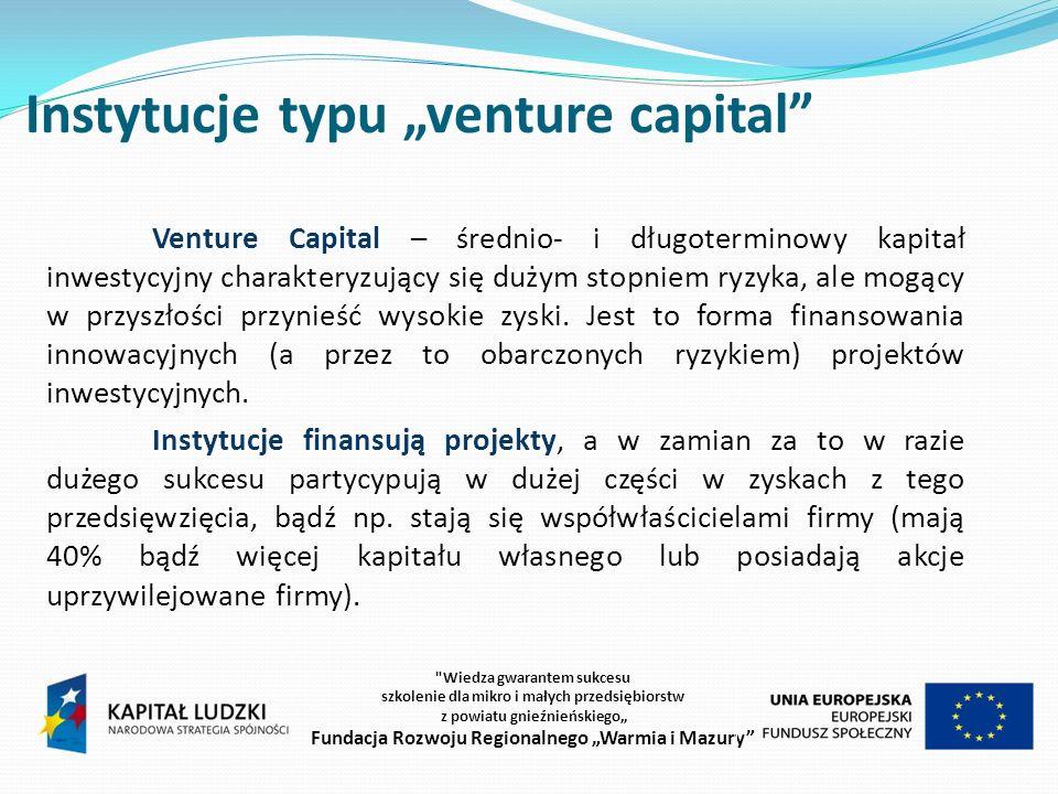Instytucje typu venture capital Venture Capital – średnio- i długoterminowy kapitał inwestycyjny charakteryzujący się dużym stopniem ryzyka, ale mogący w przyszłości przynieść wysokie zyski.