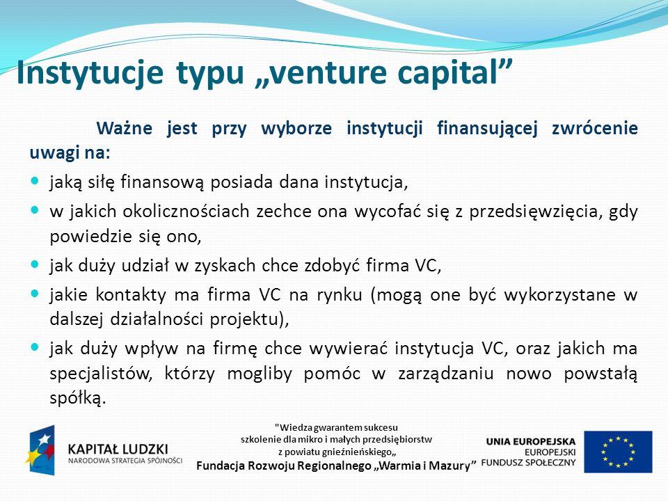 Instytucje typu venture capital Ważne jest przy wyborze instytucji finansującej zwrócenie uwagi na: jaką siłę finansową posiada dana instytucja, w jakich okolicznościach zechce ona wycofać się z przedsięwzięcia, gdy powiedzie się ono, jak duży udział w zyskach chce zdobyć firma VC, jakie kontakty ma firma VC na rynku (mogą one być wykorzystane w dalszej działalności projektu), jak duży wpływ na firmę chce wywierać instytucja VC, oraz jakich ma specjalistów, którzy mogliby pomóc w zarządzaniu nowo powstałą spółką.