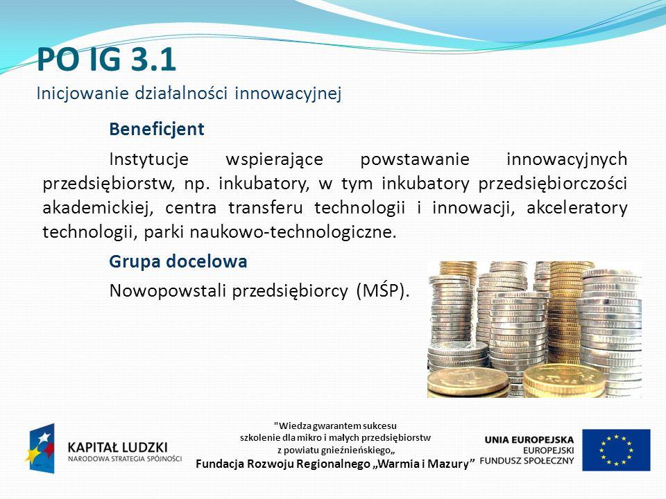 PO IG 3.1 Inicjowanie działalności innowacyjnej Beneficjent Instytucje wspierające powstawanie innowacyjnych przedsiębiorstw, np.