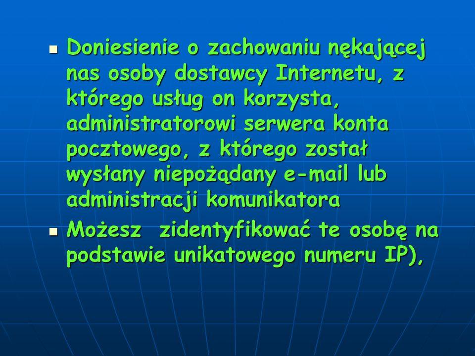 Doniesienie o zachowaniu nękającej nas osoby dostawcy Internetu, z którego usług on korzysta, administratorowi serwera konta pocztowego, z którego został wysłany niepożądany e-mail lub administracji komunikatora Doniesienie o zachowaniu nękającej nas osoby dostawcy Internetu, z którego usług on korzysta, administratorowi serwera konta pocztowego, z którego został wysłany niepożądany e-mail lub administracji komunikatora Możesz zidentyfikować te osobę na podstawie unikatowego numeru IP), Możesz zidentyfikować te osobę na podstawie unikatowego numeru IP),