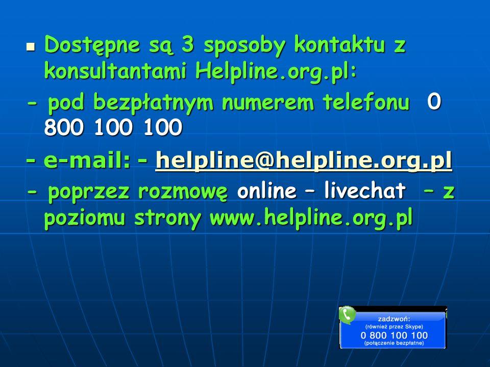 Dostępne są 3 sposoby kontaktu z konsultantami Helpline.org.pl: Dostępne są 3 sposoby kontaktu z konsultantami Helpline.org.pl: - pod bezpłatnym numerem telefonu 0 800 100 100 - e-mail: - helpline@helpline.org.pl helpline@helpline.org.pl - poprzez rozmowę online – livechat – z poziomu strony www.helpline.org.pl