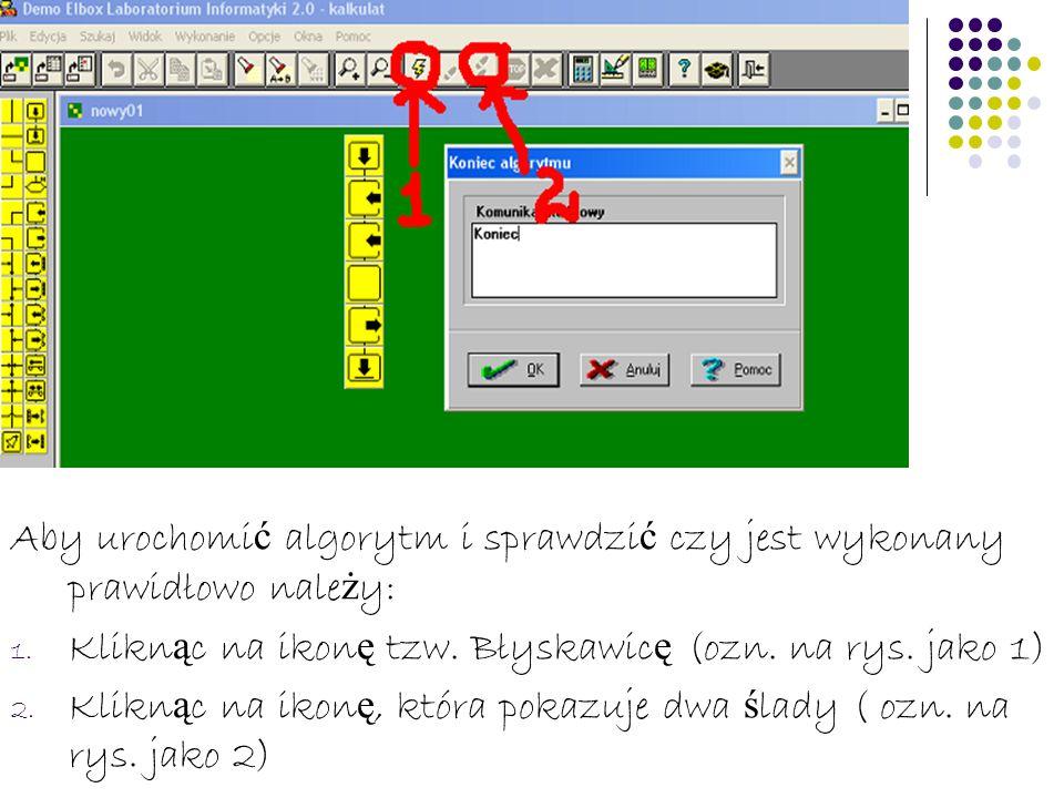Aby urochomi ć algorytm i sprawdzi ć czy jest wykonany prawidłowo nale ż y: 1. Klikn ą c na ikon ę tzw. Błyskawic ę (ozn. na rys. jako 1) 2. Klikn ą c