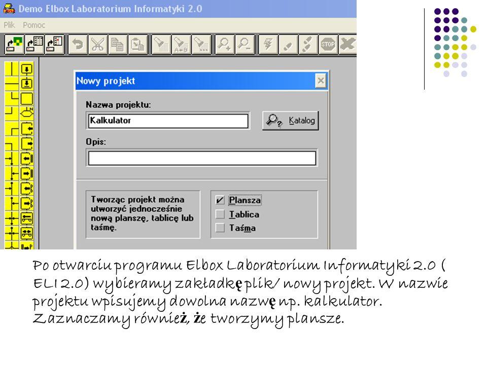 Po otwarciu programu Elbox Laboratorium Informatyki 2.0 ( ELI 2.0) wybieramy zakładk ę plik/ nowy projekt. W nazwie projektu wpisujemy dowolna nazw ę