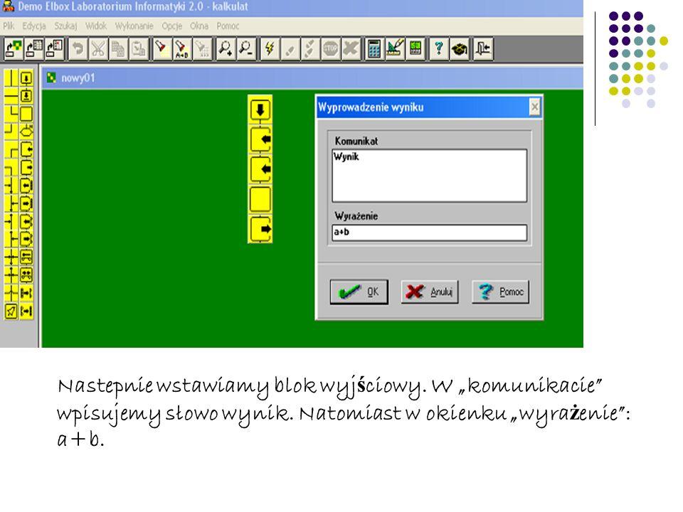 Nastepnie wstawiamy blok wyj ś ciowy. W komunikacie wpisujemy słowo wynik. Natomiast w okienku wyra ż enie: a+b.
