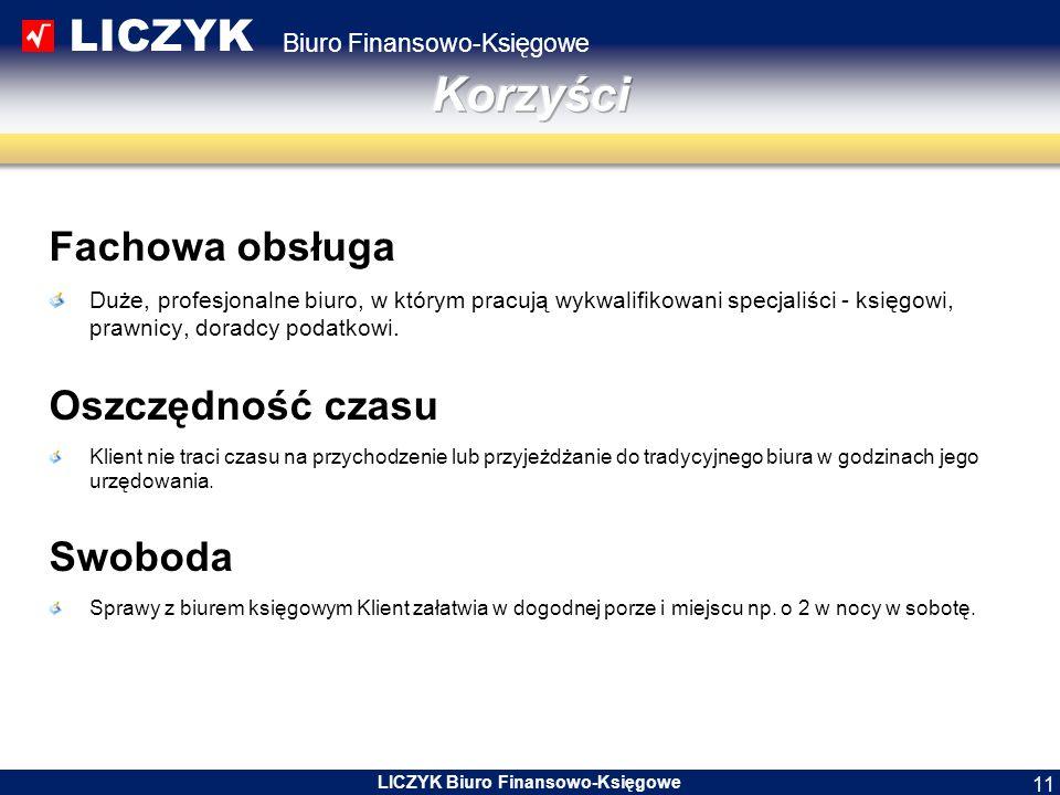 LICZYK Biuro Finansowo-Księgowe LICZYK Biuro Finansowo-Księgowe 11 Fachowa obsługa Duże, profesjonalne biuro, w którym pracują wykwalifikowani specjaliści - księgowi, prawnicy, doradcy podatkowi.