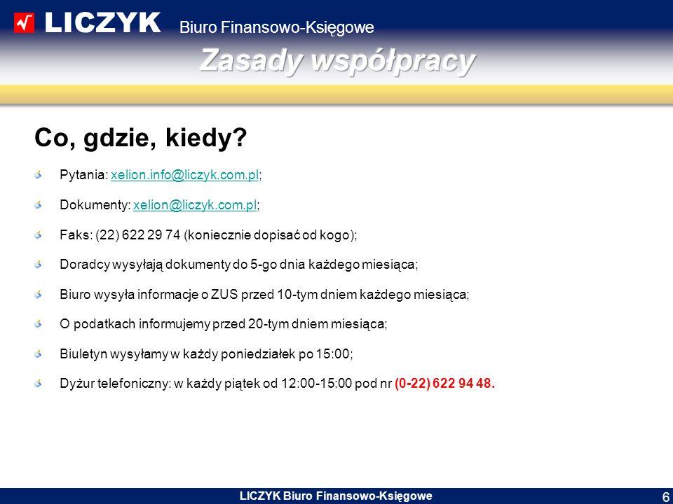 LICZYK Biuro Finansowo-Księgowe LICZYK Biuro Finansowo-Księgowe 7 Przesyłanie dokumentów ZAWSZE TYLKO KOPIE Pocztą elektroniczną: xelion@liczyk.com.pl;xelion@liczyk.com.pl Faks: (22) 622 29 74 (koniecznie dopisać od kogo – nazwisko Doradcy); Poczta: LICZYK Sp.