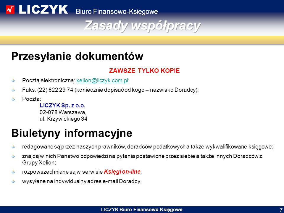 LICZYK Biuro Finansowo-Księgowe LICZYK Biuro Finansowo-Księgowe 7 Przesyłanie dokumentów ZAWSZE TYLKO KOPIE Pocztą elektroniczną: xelion@liczyk.com.pl