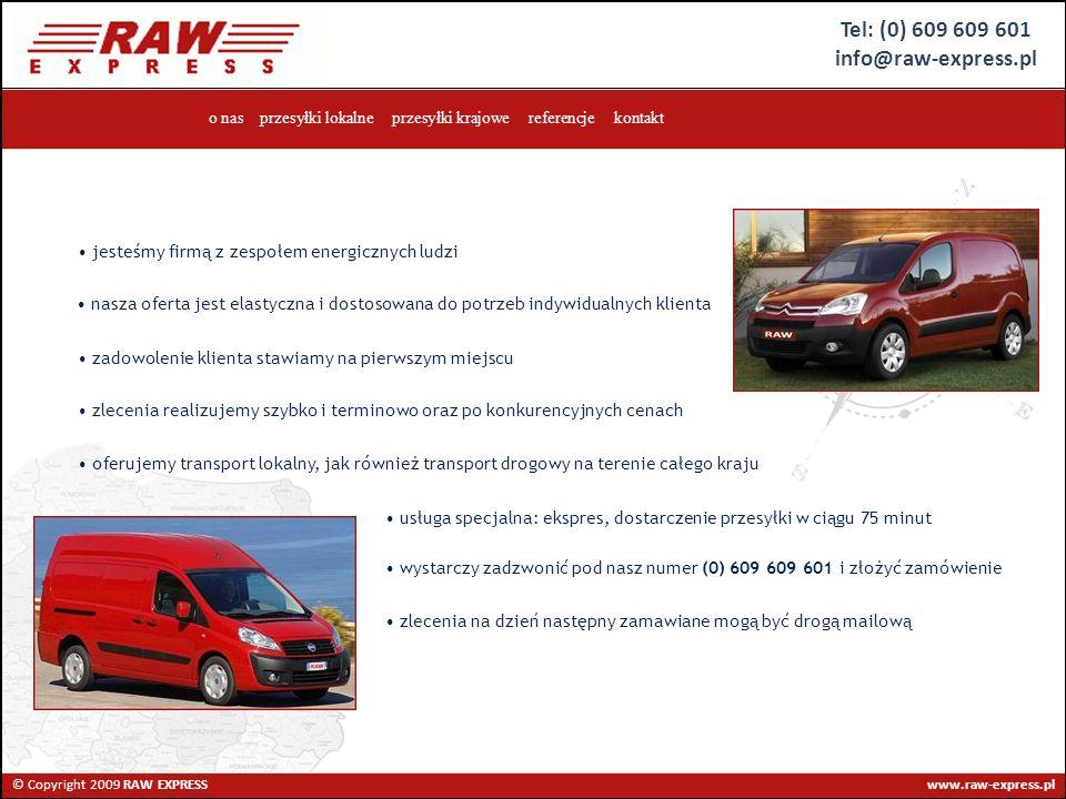 Tel: (0) 609 609 601 info@raw-express.pl © Copyright 2009 RAW EXPRESS www.raw-express.pl o nas przesyłki lokalne przesyłki krajowe referencje kontakt jesteśmy firmą z zespołem energicznych ludzi nasza oferta jest elastyczna i dostosowana do potrzeb indywidualnych klienta zadowolenie klienta stawiamy na pierwszym miejscu zlecenia realizujemy szybko i terminowo oraz po konkurencyjnych cenach oferujemy transport lokalny, jak również transport drogowy na terenie całego kraju usługa specjalna: ekspres, dostarczenie przesyłki w ciągu 75 minut wystarczy zadzwonić pod nasz numer (0) 609 609 601 i złożyć zamówienie zlecenia na dzień następny zamawiane mogą być drogą mailową