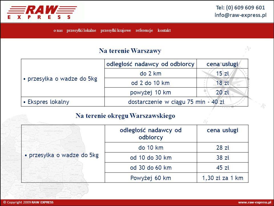 Tel: (0) 609 609 601 info@raw-express.pl © Copyright 2009 RAW EXPRESS www.raw-express.pl o nas przesyłki lokalne przesyłki krajowe referencje kontakt przesyłka o wadze do 5kg odległość nadawcy od odbiorcycena usługi do 2 km15 zł od 2 do 10 km18 zł powyżej 10 km20 zł Ekspres lokalnydostarczenie w ciągu 75 min - 40 zł Na terenie Warszawy Na terenie okręgu Warszawskiego przesyłka o wadze do 5kg odległość nadawcy od odbiorcy cena usługi do 10 km28 zł od 10 do 30 km38 zł od 30 do 60 km45 zł Powyżej 60 km1,30 zł za 1 km