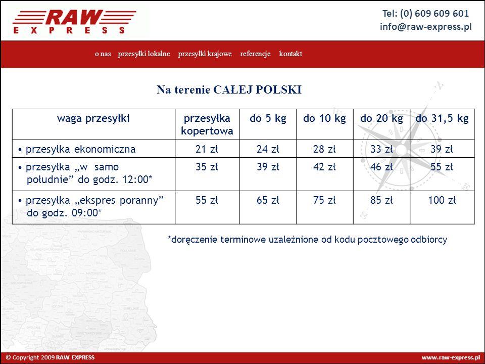 Tel: (0) 609 609 601 info@raw-express.pl © Copyright 2009 RAW EXPRESS www.raw-express.pl o nas przesyłki lokalne przesyłki krajowe referencje kontakt waga przesyłkiprzesyłka kopertowa do 5 kgdo 10 kgdo 20 kgdo 31,5 kg przesyłka ekonomiczna21 zł24 zł28 zł33 zł39 zł przesyłka w samo południe do godz.