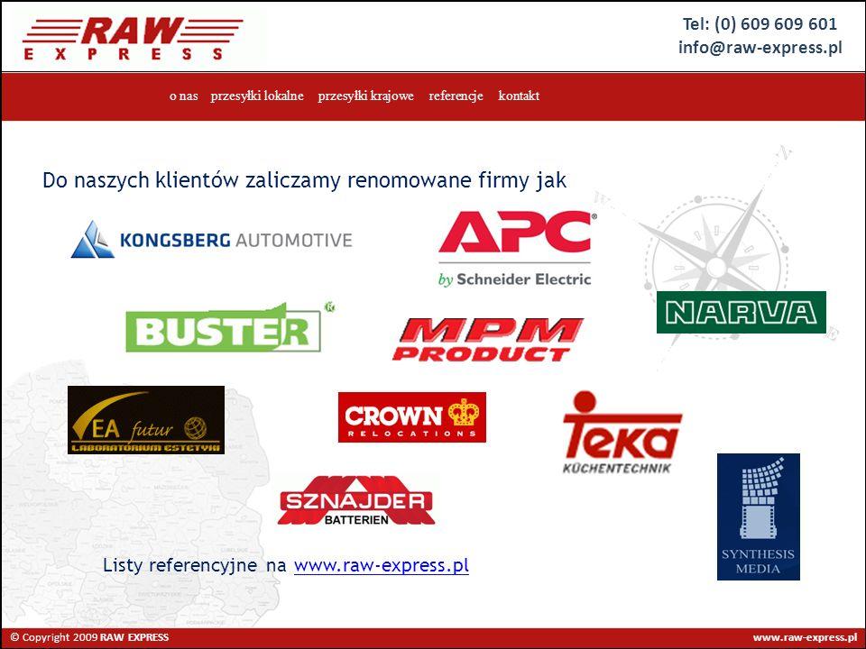 Tel: (0) 609 609 601 info@raw-express.pl © Copyright 2009 RAW EXPRESS www.raw-express.pl o nas przesyłki lokalne przesyłki krajowe referencje kontakt Do naszych klientów zaliczamy renomowane firmy jak Listy referencyjne nawww.raw-express.pl