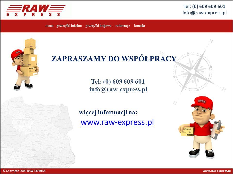 Tel: (0) 609 609 601 info@raw-express.pl © Copyright 2009 RAW EXPRESS www.raw-express.pl o nas przesyłki lokalne przesyłki krajowe referencje kontakt więcej informacji na: www.raw-express.pl ZAPRASZAMY DO WSPÓŁPRACY Tel: (0) 609 609 601 info@raw-express.pl