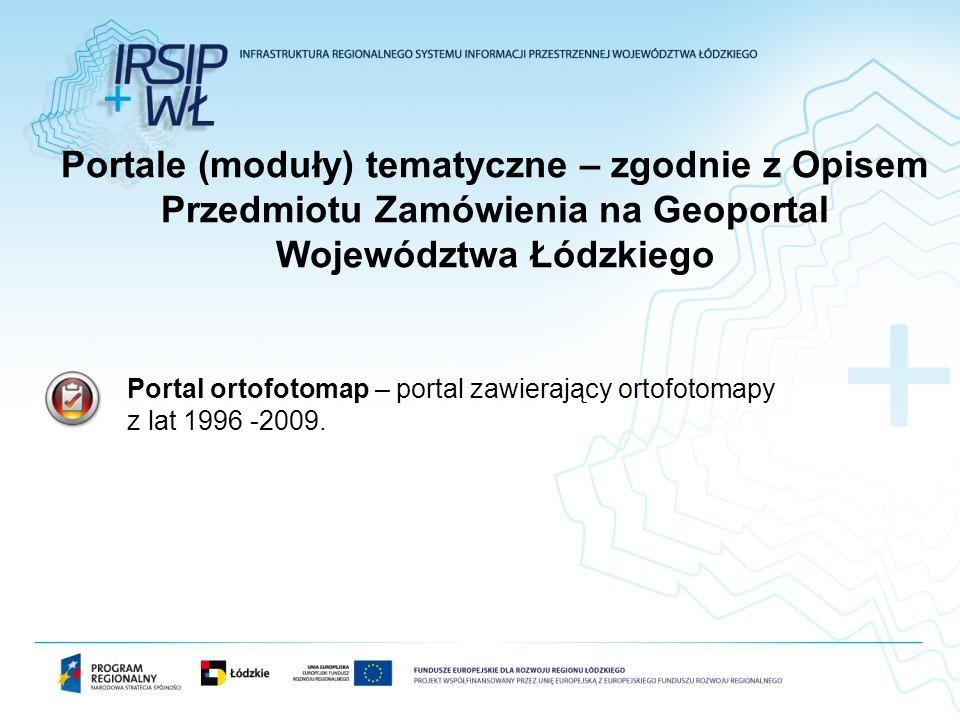 Portal ortofotomap – portal zawierający ortofotomapy z lat 1996 -2009. Portale (moduły) tematyczne – zgodnie z Opisem Przedmiotu Zamówienia na Geoport