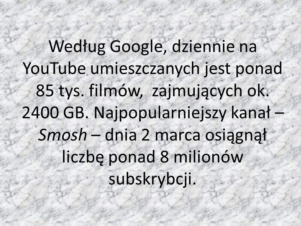 Według Google, dziennie na YouTube umieszczanych jest ponad 85 tys. filmów, zajmujących ok. 2400 GB. Najpopularniejszy kanał – Smosh – dnia 2 marca os
