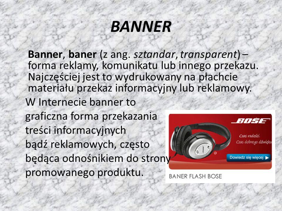 BANNER Banner, baner (z ang. sztandar, transparent) – forma reklamy, komunikatu lub innego przekazu. Najczęściej jest to wydrukowany na płachcie mater