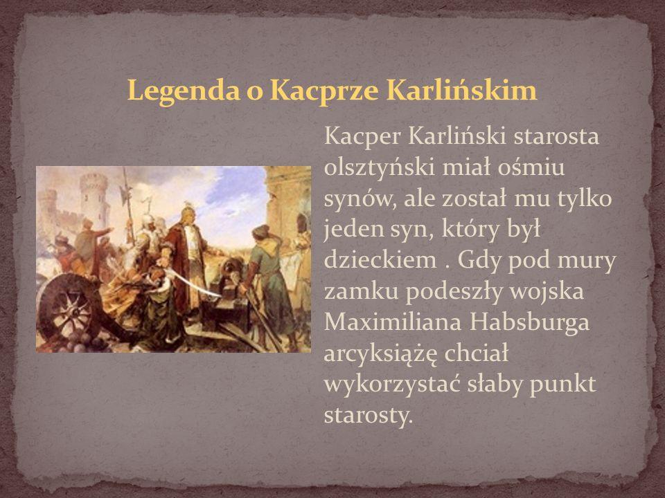 Kacper Karliński starosta olsztyński miał ośmiu synów, ale został mu tylko jeden syn, który był dzieckiem. Gdy pod mury zamku podeszły wojska Maximili