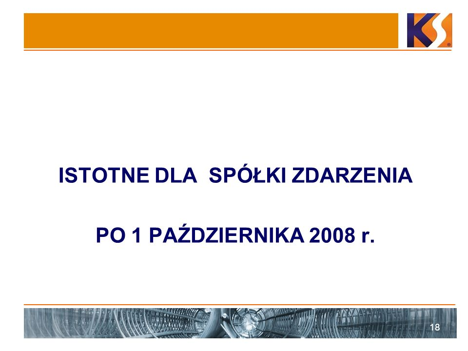 ISTOTNE DLA SPÓŁKI ZDARZENIA PO 1 PAŹDZIERNIKA 2008 r. 18