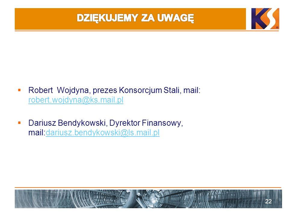 Robert Wojdyna, prezes Konsorcjum Stali, mail: robert.wojdyna@ks.mail.pl robert.wojdyna@ks.mail.pl Dariusz Bendykowski, Dyrektor Finansowy, mail:dariusz.bendykowski@ls.mail.pldariusz.bendykowski@ls.mail.pl 22