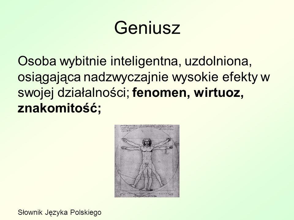 Geniusz Osoba wybitnie inteligentna, uzdolniona, osiągająca nadzwyczajnie wysokie efekty w swojej działalności; fenomen, wirtuoz, znakomitość; Słownik Języka Polskiego