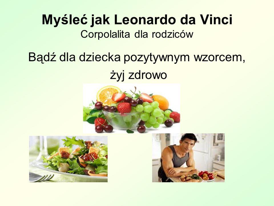 Myśleć jak Leonardo da Vinci Corpolalita dla rodziców Bądź dla dziecka pozytywnym wzorcem, żyj zdrowo
