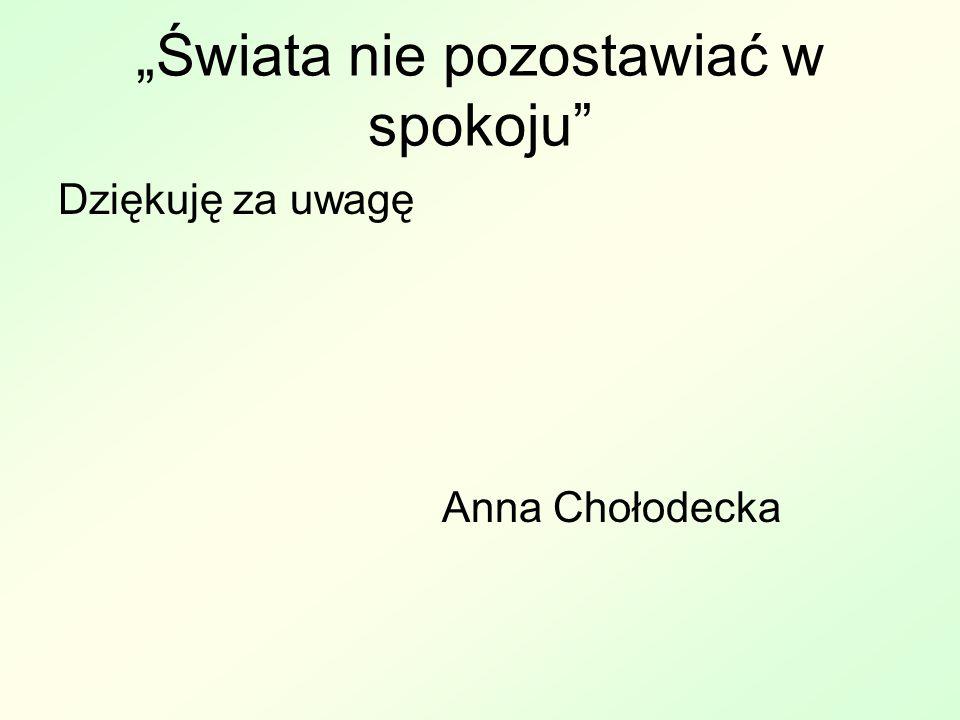 Świata nie pozostawiać w spokoju Dziękuję za uwagę Anna Chołodecka
