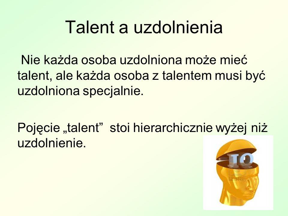Talent a uzdolnienia Nie każda osoba uzdolniona może mieć talent, ale każda osoba z talentem musi być uzdolniona specjalnie.
