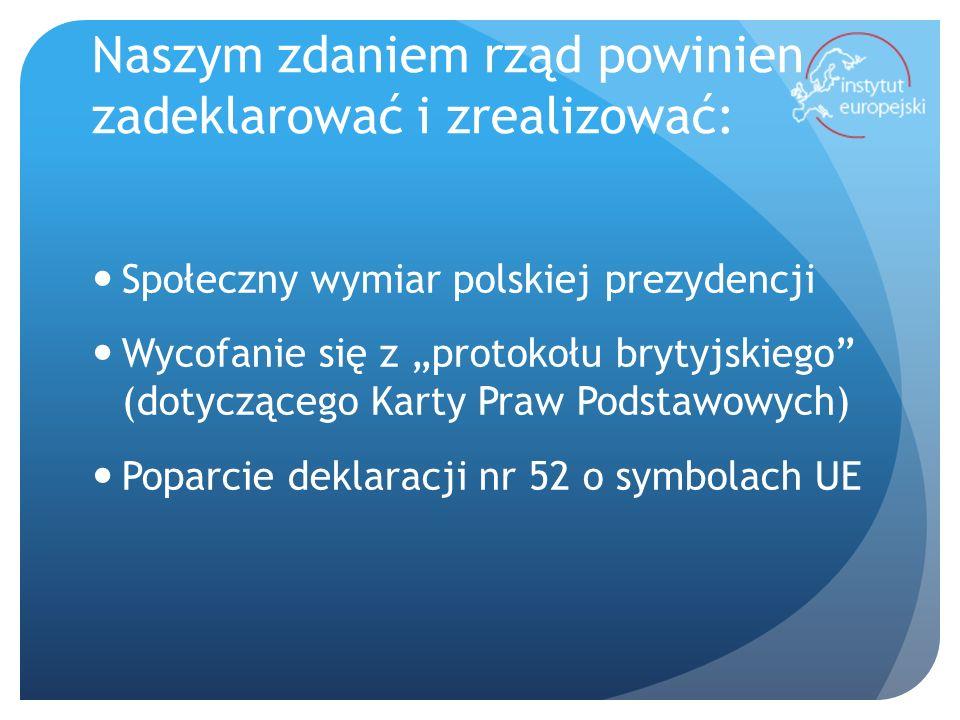 Naszym zdaniem rząd powinien zadeklarować i zrealizować: Społeczny wymiar polskiej prezydencji Wycofanie się z protokołu brytyjskiego (dotyczącego Karty Praw Podstawowych) Poparcie deklaracji nr 52 o symbolach UE