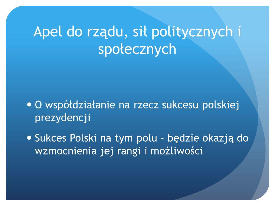 Apel do rządu, sił politycznych i społecznych O współdziałanie na rzecz sukcesu polskiej prezydencji Sukces Polski na tym polu – będzie okazją do wzmocnienia jej rangi i możliwości