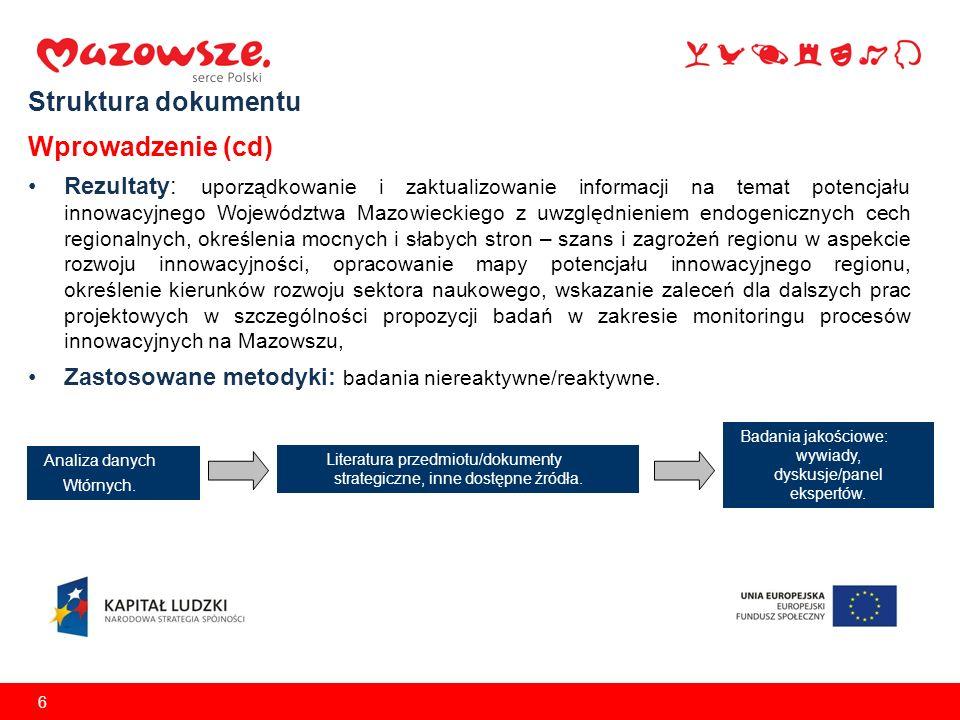 6 Struktura dokumentu Wprowadzenie (cd) Rezultaty: uporządkowanie i zaktualizowanie informacji na temat potencjału innowacyjnego Województwa Mazowieckiego z uwzględnieniem endogenicznych cech regionalnych, określenia mocnych i słabych stron – szans i zagrożeń regionu w aspekcie rozwoju innowacyjności, opracowanie mapy potencjału innowacyjnego regionu, określenie kierunków rozwoju sektora naukowego, wskazanie zaleceń dla dalszych prac projektowych w szczególności propozycji badań w zakresie monitoringu procesów innowacyjnych na Mazowszu, Zastosowane metodyki: badania niereaktywne/reaktywne.