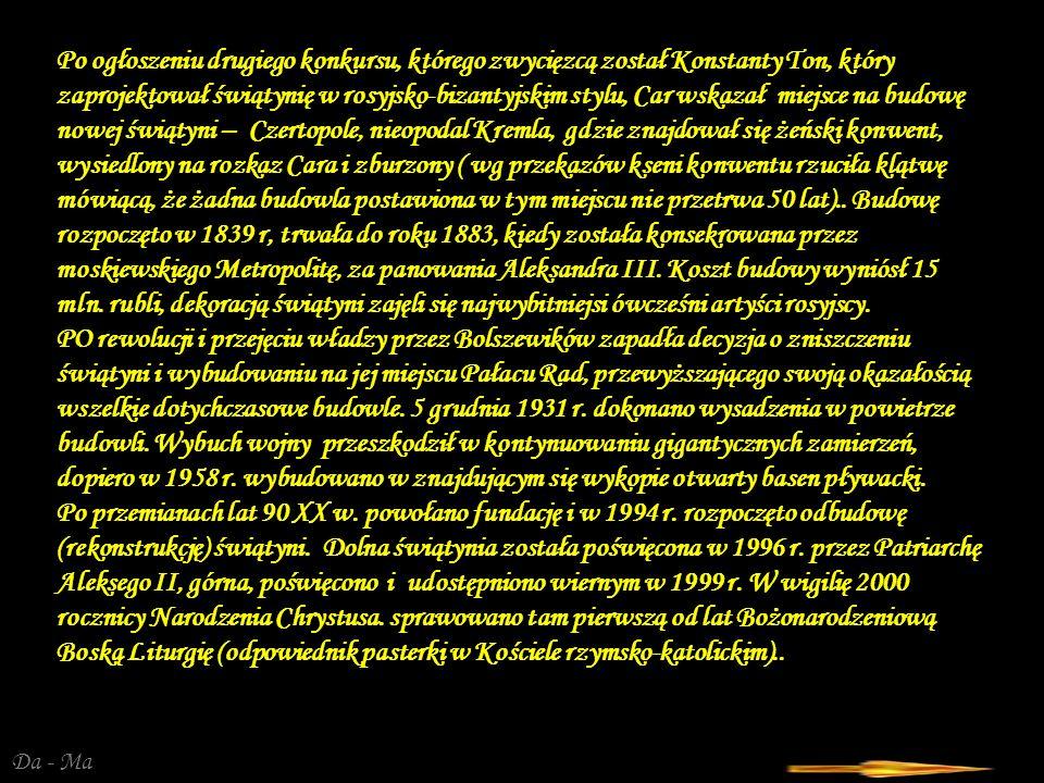 Da - Ma Po ogłoszeniu drugiego konkursu, którego zwycięzcą został Konstanty Ton, który zaprojektował świątynię w rosyjsko-bizantyjskim stylu, Car wskazał miejsce na budowę nowej świątyni – Czertopole, nieopodal Kremla, gdzie znajdował się żeński konwent, wysiedlony na rozkaz Cara i zburzony ( wg przekazów kseni konwentu rzuciła klątwę mówiącą, że żadna budowla postawiona w tym miejscu nie przetrwa 50 lat)..