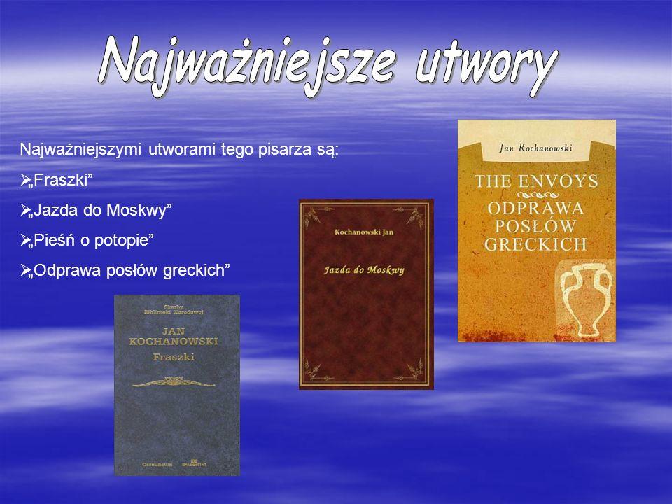Najważniejszymi utworami tego pisarza są: Fraszki Jazda do Moskwy Pieśń o potopie Odprawa posłów greckich