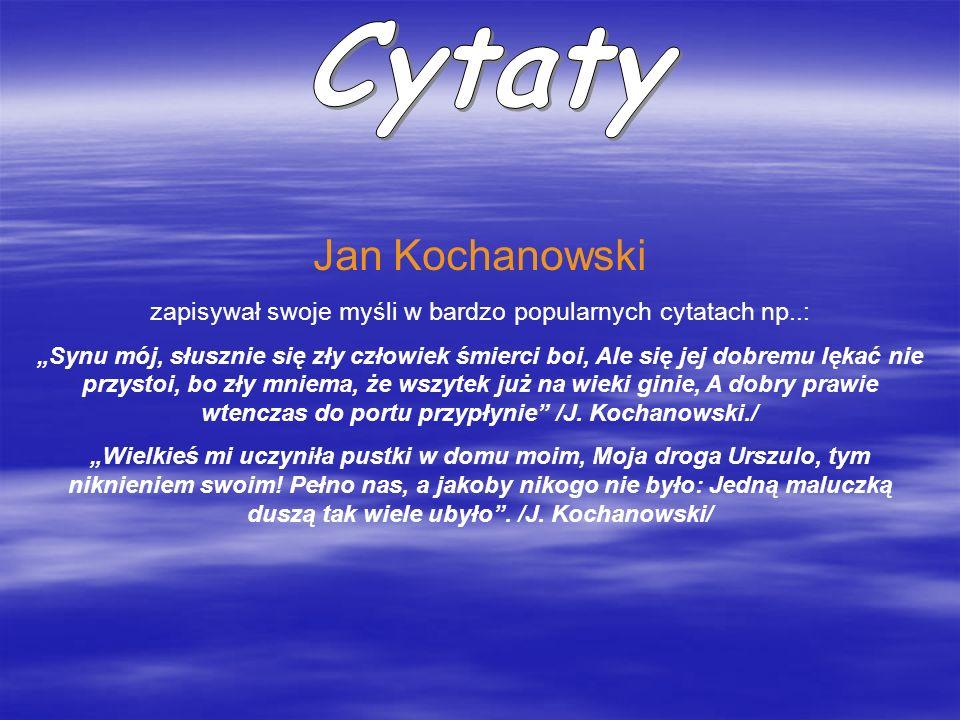 Jan Kochanowski zapisywał swoje myśli w bardzo popularnych cytatach np..: Synu mój, słusznie się zły człowiek śmierci boi, Ale się jej dobremu lękać n