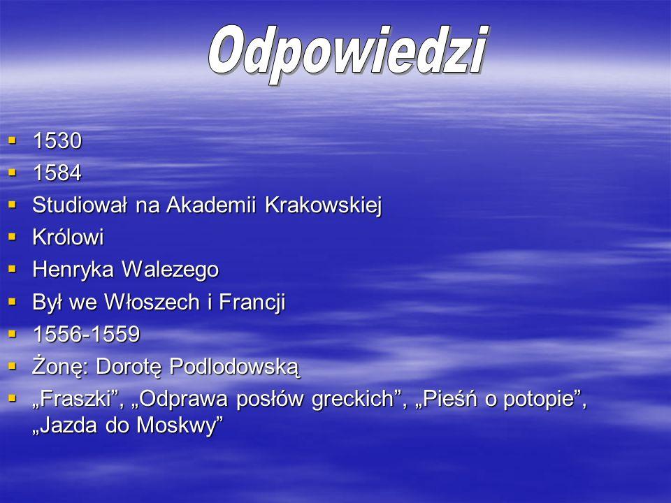 1530 1530 1584 1584 Studiował na Akademii Krakowskiej Studiował na Akademii Krakowskiej Królowi Królowi Henryka Walezego Henryka Walezego Był we Włosz