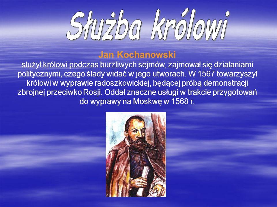 Jan Kochanowski służył królowi podczas burzliwych sejmów, zajmował się działaniami politycznymi, czego ślady widać w jego utworach. W 1567 towarzyszył