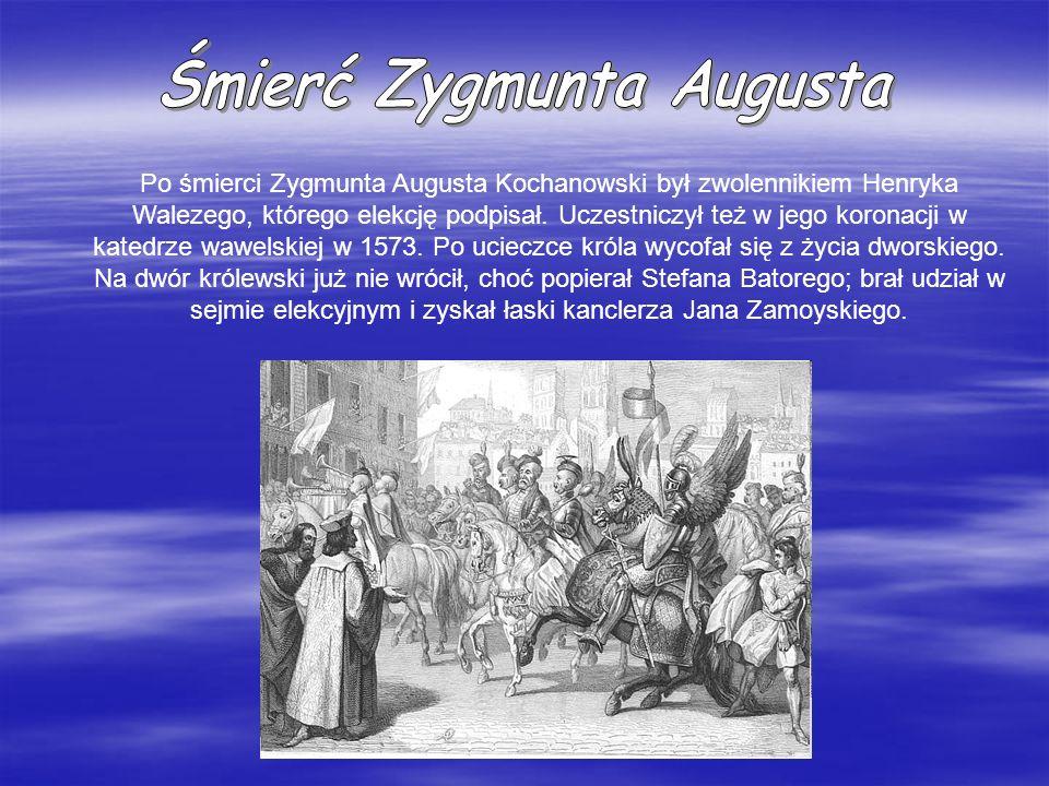 Po śmierci Zygmunta Augusta Kochanowski był zwolennikiem Henryka Walezego, którego elekcję podpisał. Uczestniczył też w jego koronacji w katedrze wawe