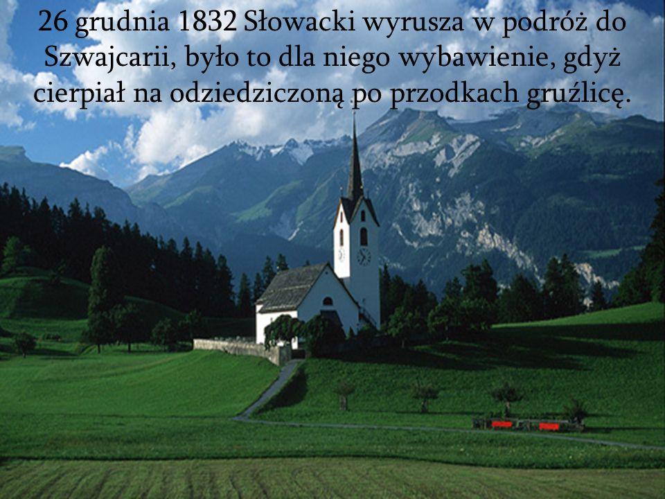 26 grudnia 1832 Słowacki wyrusza w podróż do Szwajcarii, było to dla niego wybawienie, gdyż cierpiał na odziedziczoną po przodkach gruźlicę.