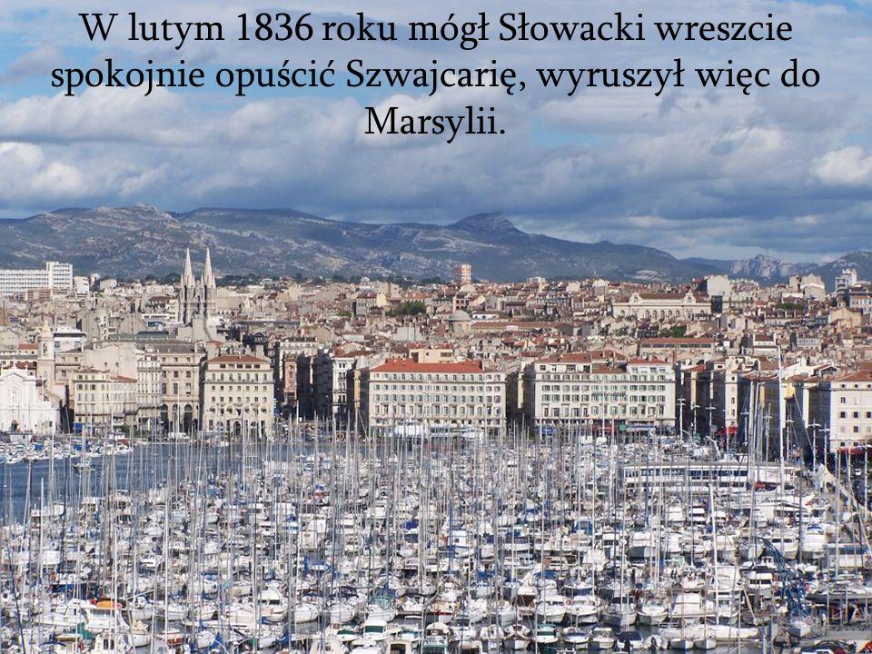 W lutym 1836 roku mógł Słowacki wreszcie spokojnie opuścić Szwajcarię, wyruszył więc do Marsylii.