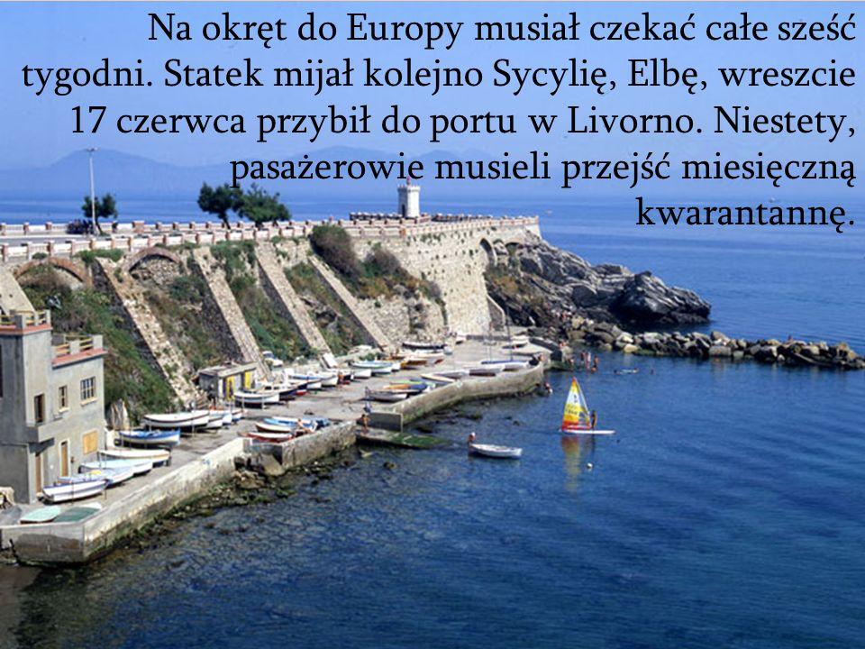 Na okręt do Europy musiał czekać całe sześć tygodni. Statek mijał kolejno Sycylię, Elbę, wreszcie 17 czerwca przybił do portu w Livorno. Niestety, pas