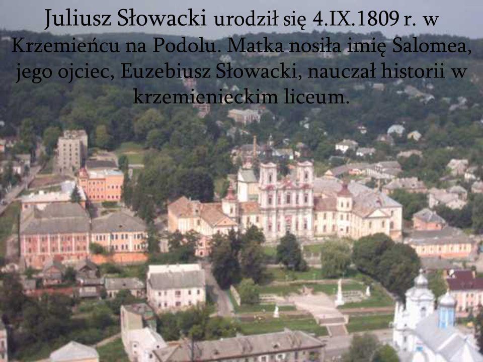 Juliusz Słowacki urodził się 4.IX.1809 r. w Krzemieńcu na Podolu. Matka nosiła imię Salomea, jego ojciec, Euzebiusz Słowacki, nauczał historii w krzem